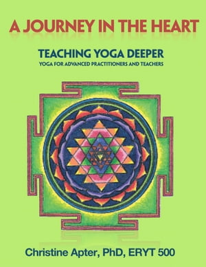 A Journey in the Heart: Teaching Yoga Deeper: Yoga for Advanced Practitioners and Teachers