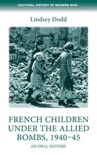 French children under the Allied bombs, 1940-45: An oral history by Lindsey Dodd
