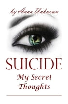 Suicide, My Secret Thoughts by Anna Unknown