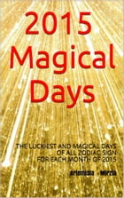 2015 Magical Days: HOROSCOPE 2015 AND THE LUCKIEST AND MAGICAL DAYS OF ALL ZODIAC SIGN FOR EACH MONTH by Artemisia, Mirzia