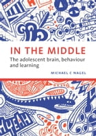 In the Middle: The adolescent brain, behaviour and learning by Michael C. Nagel