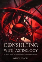 Consulting with Astrology: A Quick Guide to Building Your Practice and Profile by Wendy Stacey