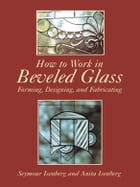 How to Work in Beveled Glass: Forming, Designing, and Fabricating by Anita & Seymour Isenberg