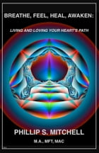 Breathe, Feel, Heal, Awaken: Living and Loving Your Heart's Path by Phillip Mitchell