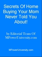 Secrets Of Home Buying Your Mom Never Told You About! by Editorial Team Of MPowerUniversity.com