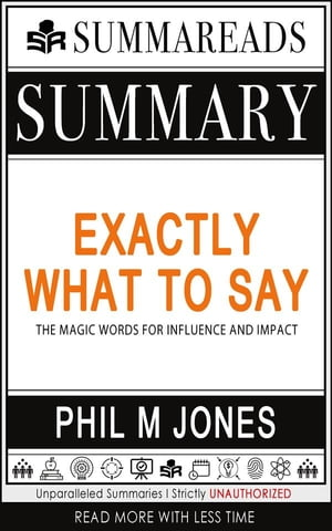Summary of Exactly What to Say: The Magic Words for Influence and Impact by Phil M Jones