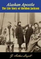 Alaskan Apostle: The Life Story of Sheldon Jackson by J. Arthur Lazell