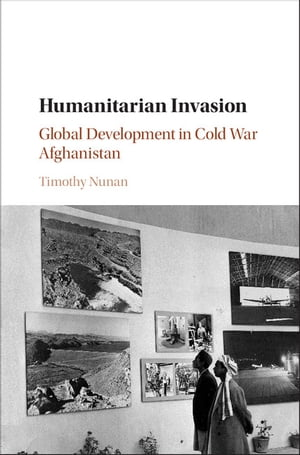 Humanitarian Invasion Global Development in Cold War Afghanistan