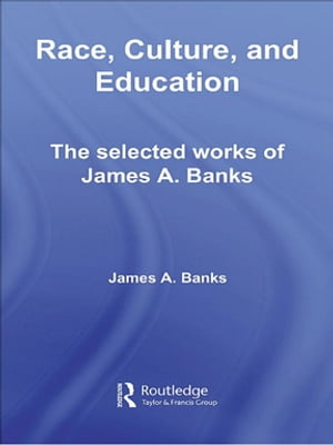 Race,  Culture,  and Education The Selected Works of James A. Banks