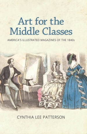 Art for the Middle Classes America's Illustrated Magazines of the 1840s