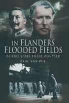 In Flanders Flooded Fields: Before Ypres There Was Yser by Paul Van  Pul
