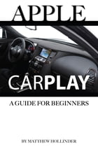 Apple CarPlay: A Guide for Beginners by Matthew Hollinder