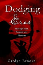 Dodging Eros, Through Past, Present and Pleasure by Cardyn Brooks