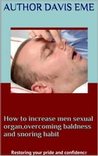 How to Increase Men Sexual Organ, Overcoming Baldness and Snoring Habit (Restoring Your Pride and Confidence) by Davis Eme
