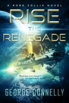 Rise the Renegade: A Rork Sollix Space Opera Adventure by George Donnelly