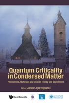 Quantum Criticality in Condensed Matter: Phenomena, Materials and Ideas in Theory and Experiment by Janusz Jedrzejewski
