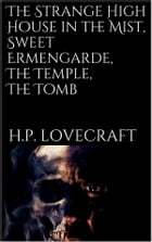 The Strange High House in the Mist, Sweet Ermengarde, The Temple, The Tomb by H. P. Lovecraft