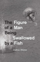 The Figure of a Man Being Swallowed by a Fish by Joshua Weiner