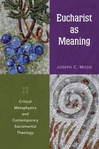 Eucharist as Meaning: Critical Metaphysics and Contemporary Sacramental Theology by Joseph  C. Mudd