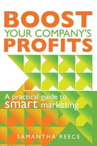 Boost your company's profits: A practical guide to smart marketing by Samantha Reece