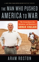 The Man Who Pushed America to War: The Extraordinary Life, Adventures and Obsessions of Ahmad Chalabi by Aram Roston