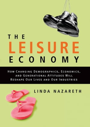 The Leisure Economy How Changing Demographics,  Economics,  and Generational Attitudes Will Reshape Our Lives and Our Industries