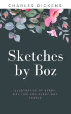 Sketches by Boz, Illustrative of Every-Day Life and Every-Day People (Annotated) by Charles Dickens