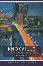 Knoxville: This Obscure Prismatic City by Jack Neely