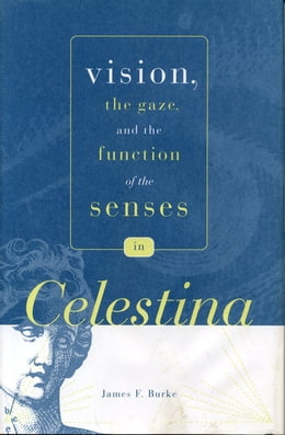 "Book Vision, the Gaze, and the Function of the Senses in ""Celestina"" by James F. Burke"