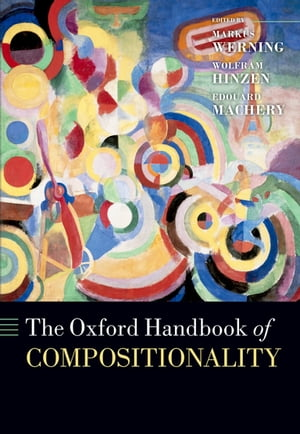 The Oxford Handbook of Compositionality by Markus Werning