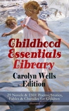 Childhood Essentials Library - Carolyn Wells Edition: 29 Novels & 150+ Poems, Stories, Fables & Charades for Children (Illustrated): Patty Fairfield S by Carolyn Wells