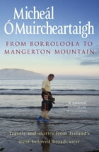 From Borroloola to Mangerton Mountain: Travels and Stories from Ireland's Most Beloved Broadcaster by Micheál Ó Muircheartaigh