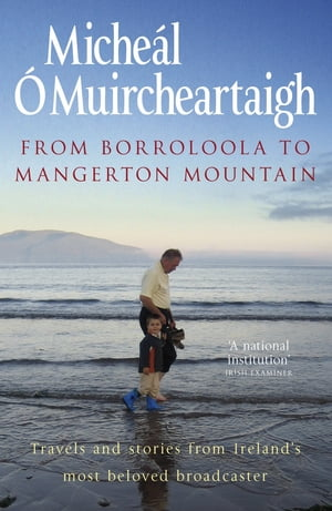 From Borroloola to Mangerton Mountain Travels and Stories from Ireland's Most Beloved Broadcaster
