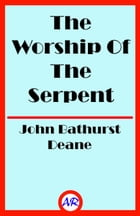 The Worship Of The Serpent (Illustrated) by John Bathurst Deane