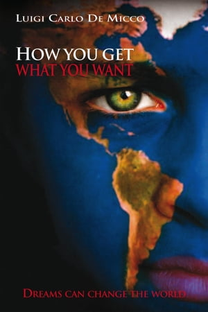 How You Get What You Want: Dreams Can Change the World by Luigi Carlo De Micco