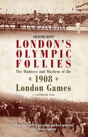 London's Olympic Follies The Madness and Mayhem of the 1908 London Games: A Cautionary Tale