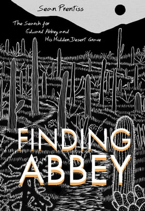 Finding Abbey The Search for Edward Abbey and His Hidden Desert Grave