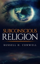 Subconscious religion by Russell H. Conwell