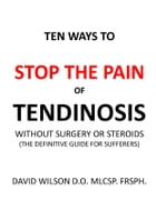 Ten Ways to Stop The Painof Tendinosis Without Surgery or Steroids.: The Definitive Guide for Sufferers by David Wilson