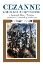 Cezanne and the End of Impressionism: A Study of the Theory, Technique, and Critical Evaluation of Modern Art by Richard Shiff