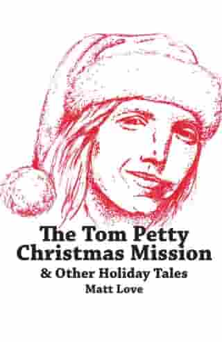 The Tom Petty Christmas Mission & Other Holiday Tales by Matt Love