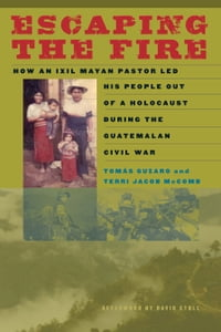 Escaping the Fire: How an Ixil Mayan Pastor Led His People Out of a Holocaust During the Guatemalan…