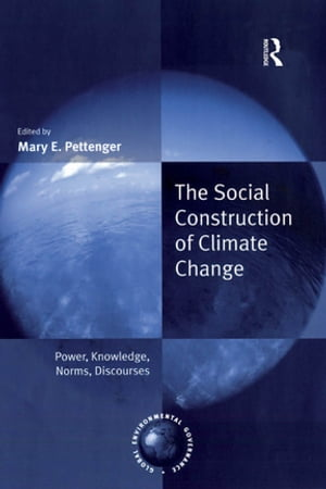The Social Construction of Climate Change Power,  Knowledge,  Norms,  Discourses
