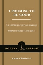 I Promise to Be Good: The Letters of Arthur Rimbaud by Arthur Rimbaud