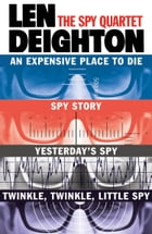 The Spy Quartet: An Expensive Place to Die, Spy Story, Yesterday's Spy, Twinkle Twinkle Little Spy by Len Deighton