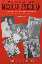 Becoming Mexican American: Ethnicity, Culture, and Identity in Chicano Los Angeles, 1900-1945 by George J. Sanchez