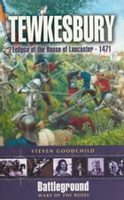 Tewkesbury: Eclipse of the House of Lancaster- 1471 by Steven J Goodchild