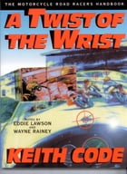 A Twist of the Wrist: The Motorcycle Road Racers Handbook by Keith Code