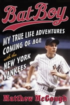 Bat Boy: My True Life Adventures Coming of Age with the New York Yankees by Matthew McGough