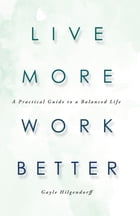 Live More, Work Better: A Practical Guide to a Balanced Life by Gayle Hilgendorff